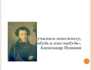 «Мы все учились понемногу, Чему-нибудь и как-нибудь». Александр Пушкин