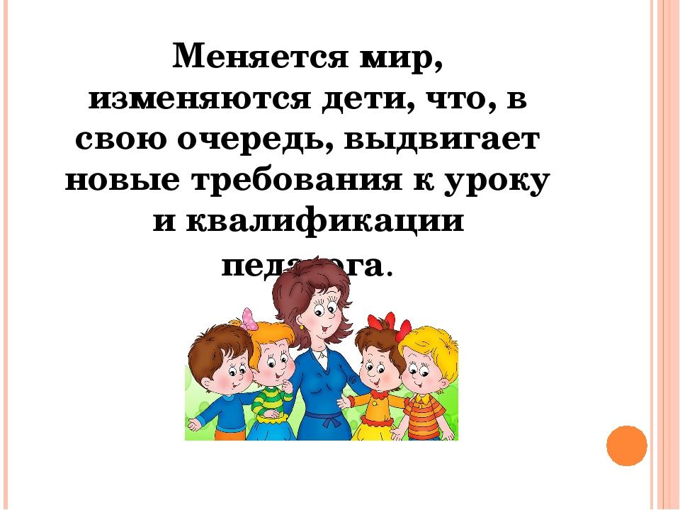 Меняется мир, изменяются дети, что, в свою очередь, выдвигает новые требовани...