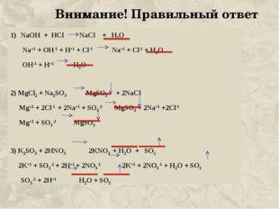 Внимание! Правильный ответ NaOH + HCl NaCl + H2O Na+1 + OH-1 + H+1 + Cl-1 Na+