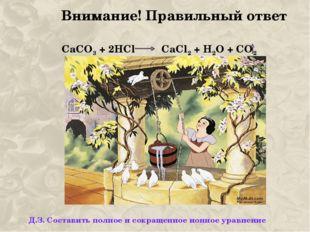 Внимание! Правильный ответ СаСО3 + 2HCl CaCl2 + H2O + CO2 Д.З. Составить полн