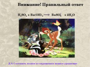 Внимание! Правильный ответ H2SO4 + Ba(OH)2 BaSO4 + 2H2O Д.З. Составить полное
