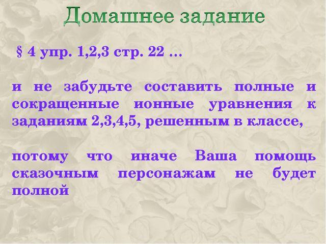§ 4 упр. 1,2,3 стр. 22 … и не забудьте составить полные и сокращенные ионные...