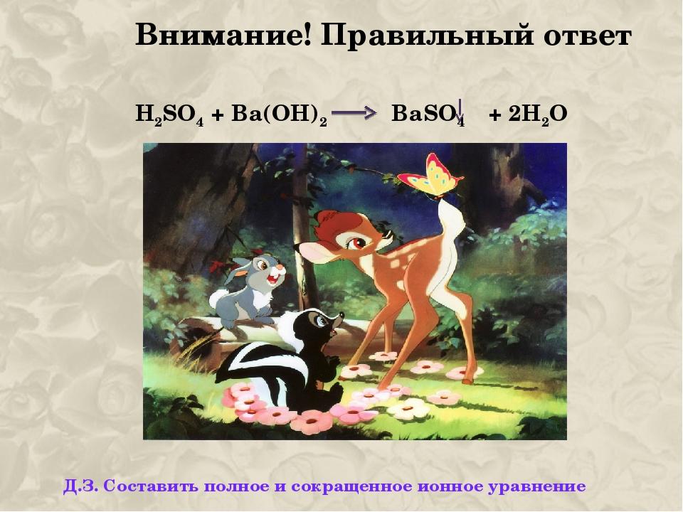 Внимание! Правильный ответ H2SO4 + Ba(OH)2 BaSO4 + 2H2O Д.З. Составить полное...