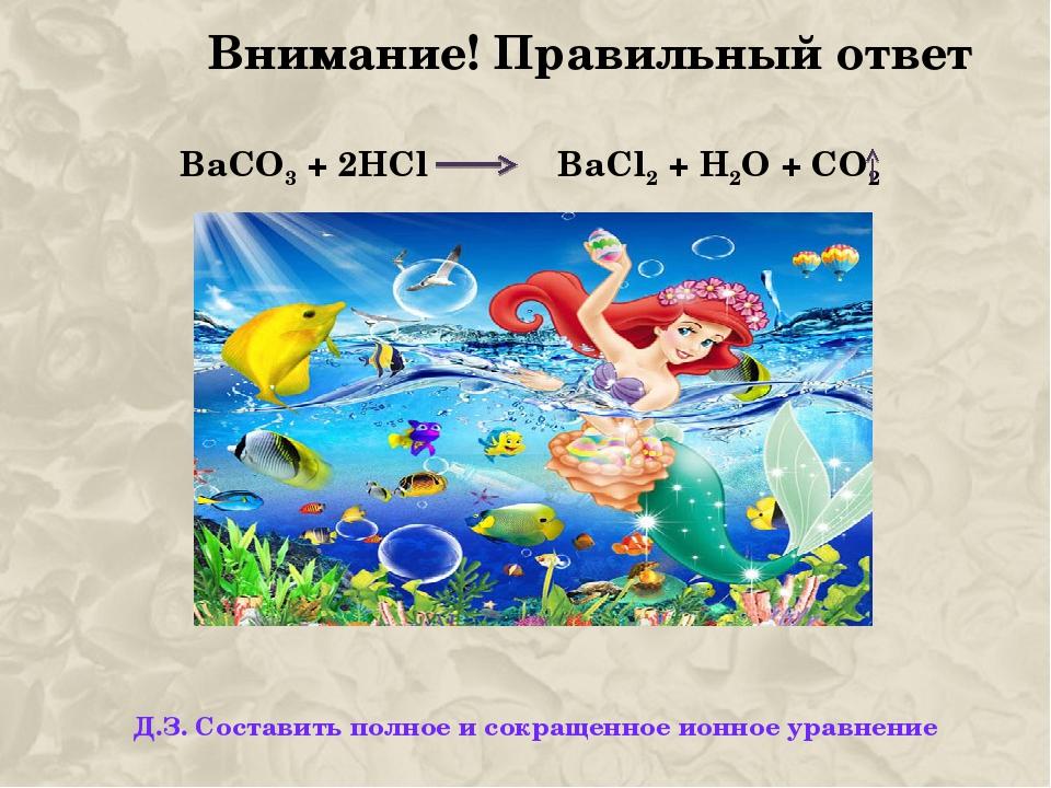 Внимание! Правильный ответ BаСО3 + 2HCl BaCl2 + H2O + CO2 Д.З. Составить полн...