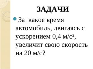 ЗАДАЧИ За какое время автомобиль, двигаясь с ускорением 0,4 м/с², увеличит св