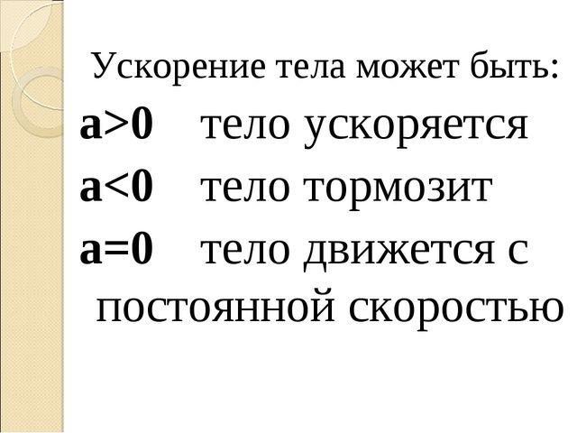 Ускорение тела может быть: а>0  тело ускоряется а