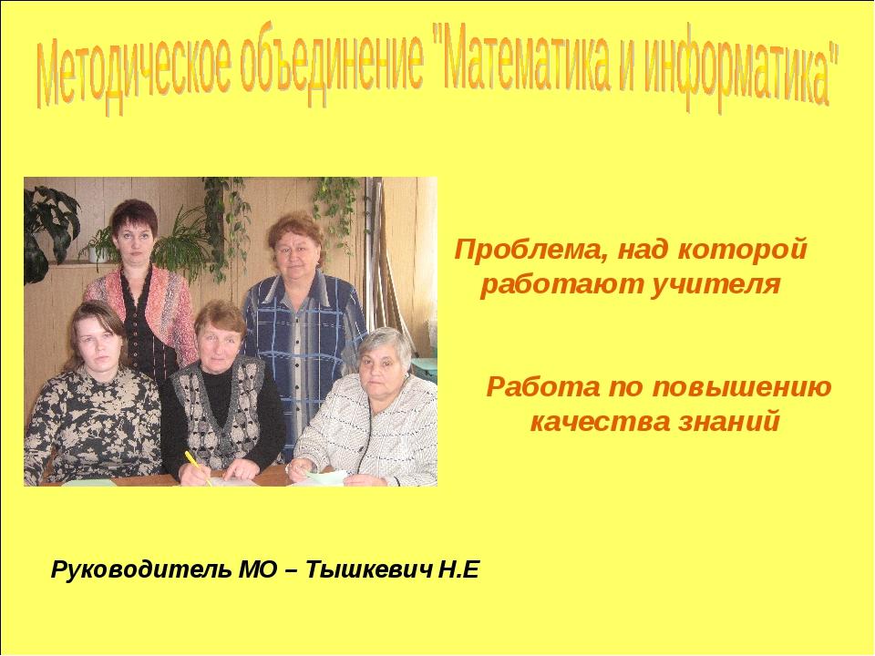 Проблема, над которой работают учителя Руководитель МО – Тышкевич Н.Е Работа...