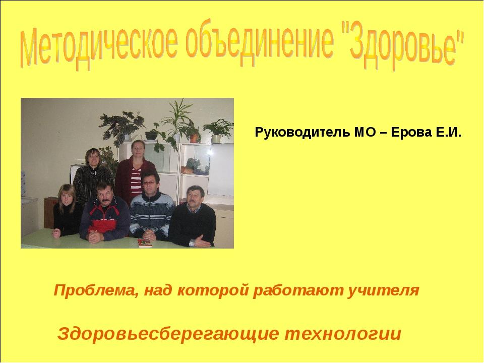 Проблема, над которой работают учителя Руководитель МО – Ерова Е.И. Здоровьес...