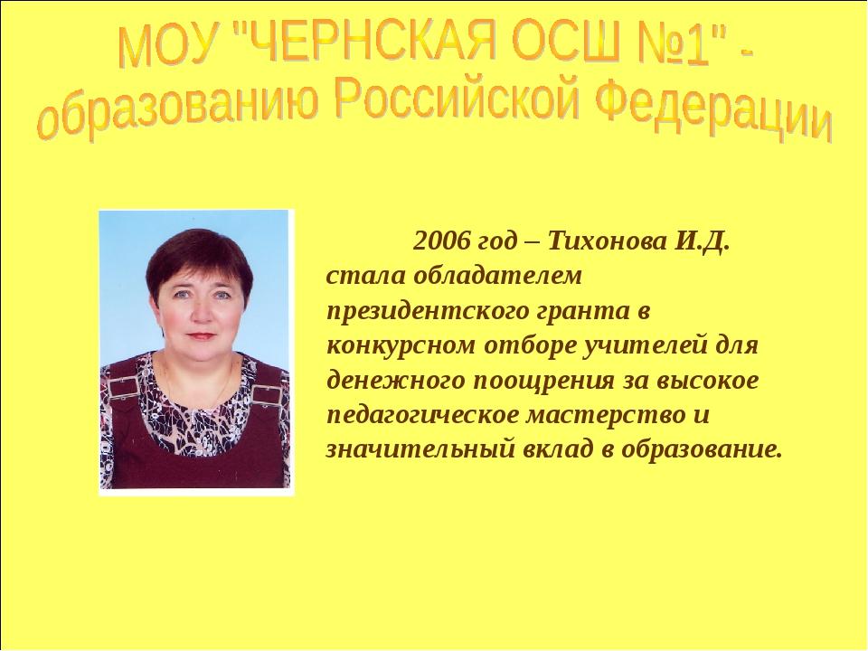 2006 год – Тихонова И.Д. стала обладателем президентского гранта в конкурсно...
