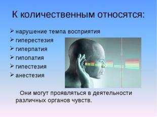К количественным относятся: нарушение темпа восприятия гиперестезия гиперпати