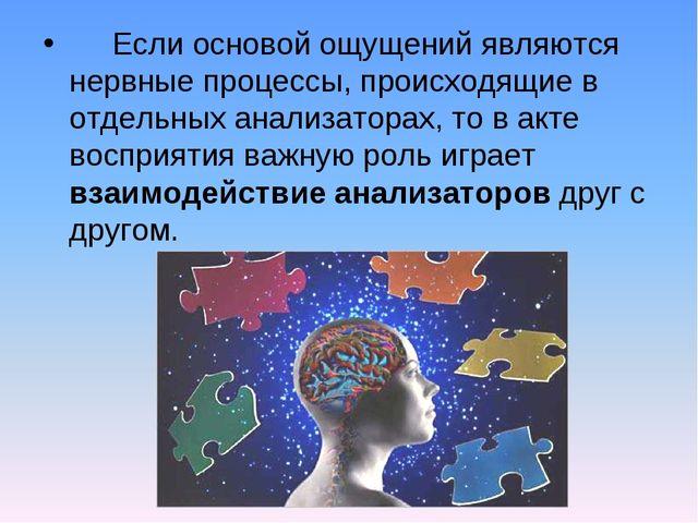 Если основой ощущений являются нервные процессы, происходящие в отдельных ан...
