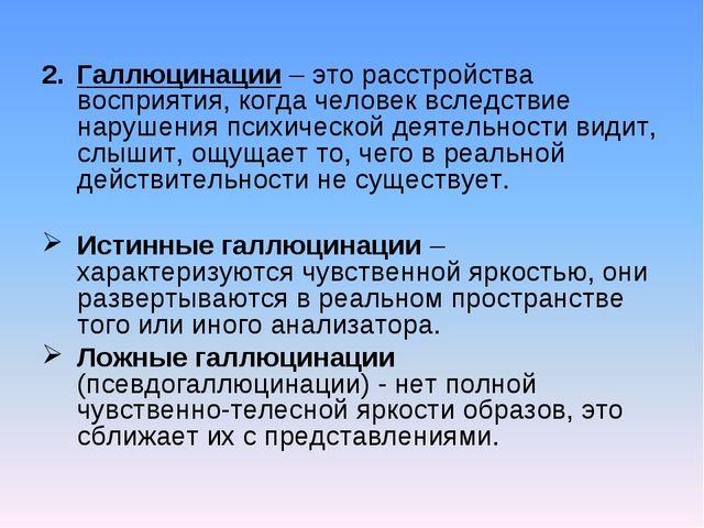 Галлюцинации – это расстройства восприятия, когда человек вследствие нарушени...