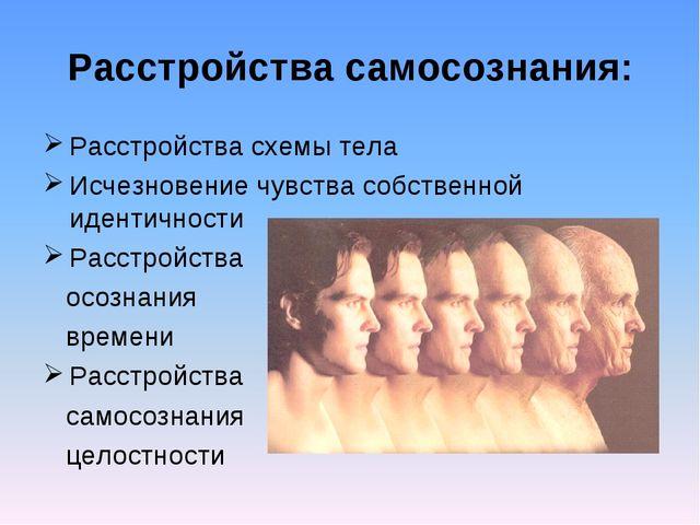 Расстройства самосознания: Расстройства схемы тела Исчезновение чувства собст...