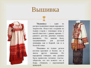 Вышивка – один из распространенных видов народного творчества. Искусство созд