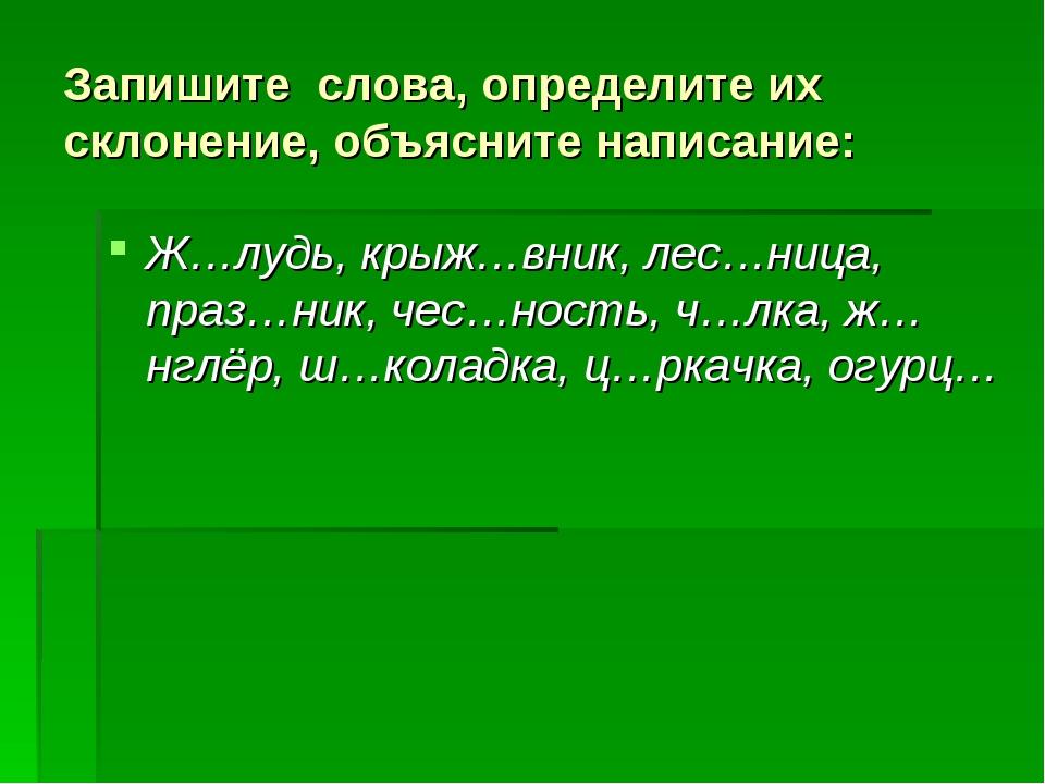 Запишите слова, определите их склонение, объясните написание: Ж…лудь, крыж…в...