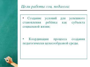 Цели работы соц. педагога: Создание условий для успешного становления ребёнка
