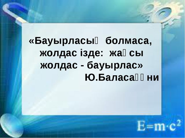 «Бауырласың болмаса, жолдас ізде: жақсы жолдас - бауырлас» Ю.Баласағұни