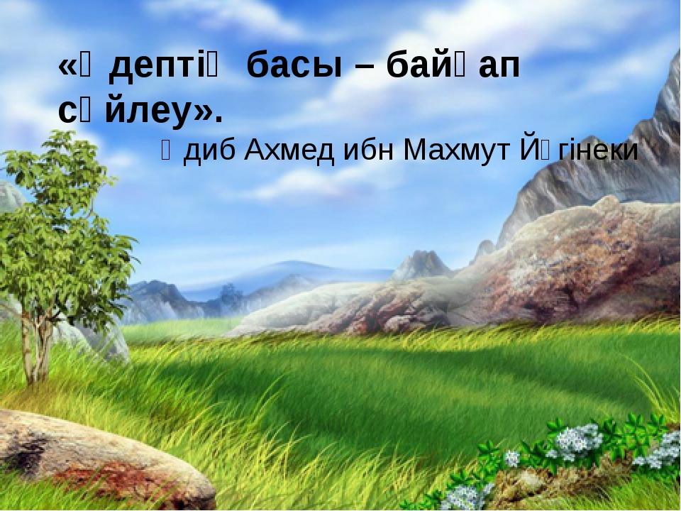 «Әдептің басы – байқап сөйлеу». Әдиб Ахмед ибн Махмут Йүгінеки