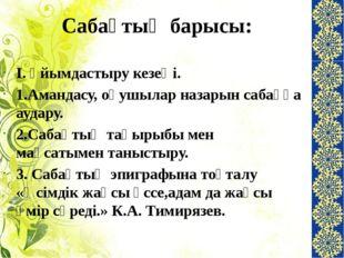 Сабақтың барысы: І. Ұйымдастыру кезеңі. 1.Амандасу, оқушылар назарын сабаққа