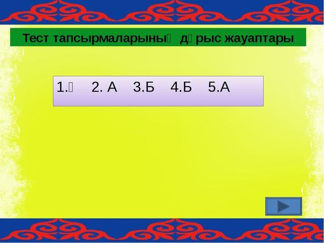 1.Ә 2. А 3.Б 4.Б 5.А Тест тапсырмаларының дұрыс жауаптары