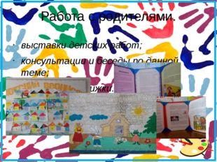 Работа с родителями. выставки детских работ; консультации и беседы по данной