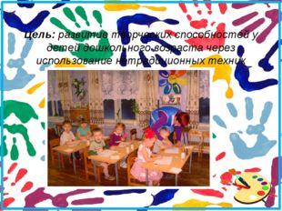 Цель: развитие творческих способностей у детей дошкольного возраста через исп