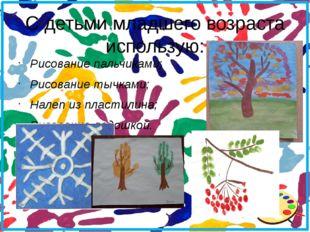 С детьми младшего возраста использую: Рисование пальчиками; Рисование тычками