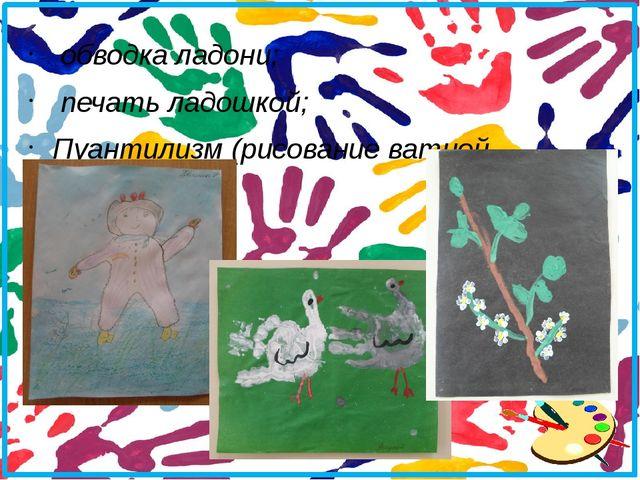 обводка ладони; печать ладошкой; Пуантилизм (рисование ватной палочкой);