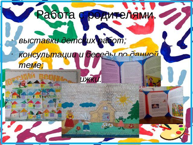 Работа с родителями. выставки детских работ; консультации и беседы по данной...