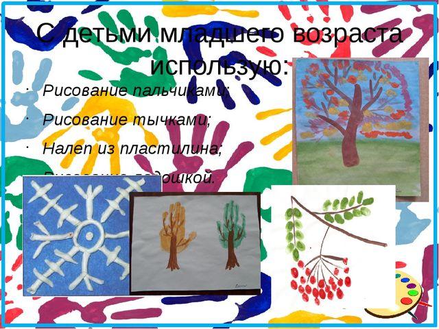С детьми младшего возраста использую: Рисование пальчиками; Рисование тычками...
