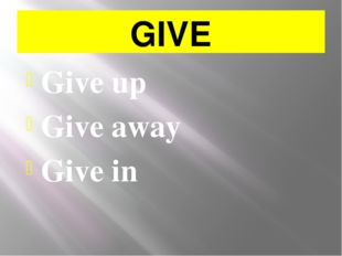 GIVE Give up Give away Give in