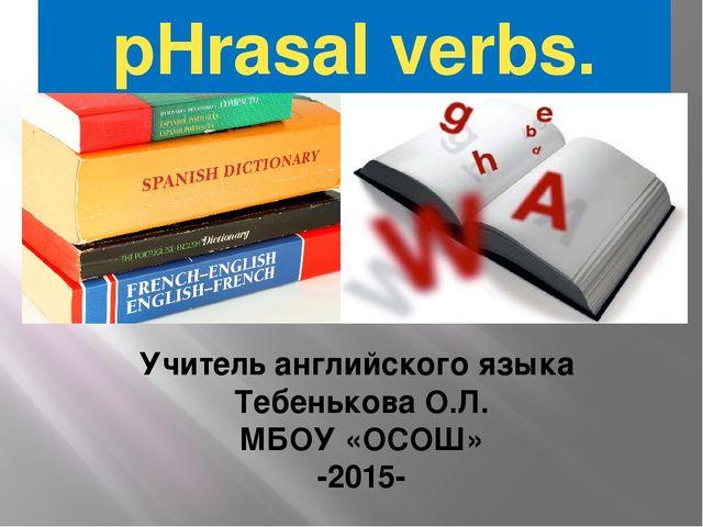 pHrasal verbs. Учитель английского языка Тебенькова О.Л. МБОУ «ОСОШ» -2015-