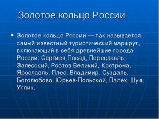 Золотое кольцо России Золотое кольцо России — так называется самый известный