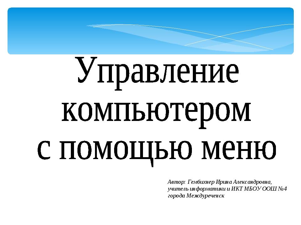 Автор: Гембихнер Ирина Александровна, учитель информатики и ИКТ МБОУ ООШ №4 г...