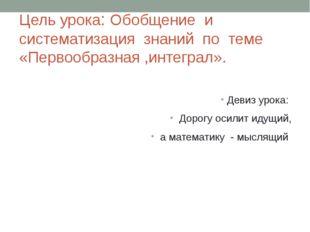 Цель урока: Обобщение и систематизация знаний по теме «Первообразная ,интегра