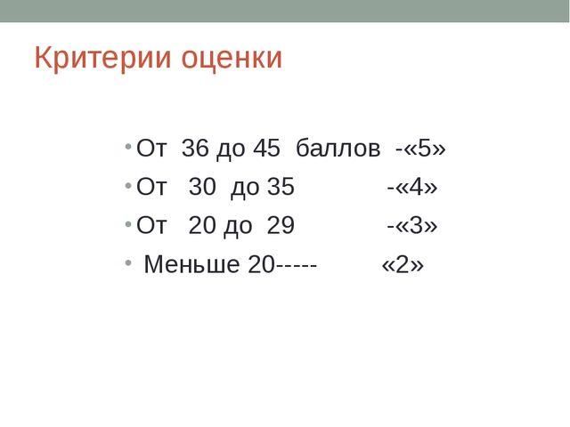 Критерии оценки От 36 до 45 баллов -«5» От 30 до 35 -«4» От 20 до 29 -«3» Мен...