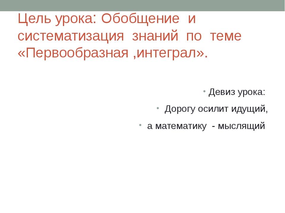 Цель урока: Обобщение и систематизация знаний по теме «Первообразная ,интегра...