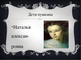 Дети пушкина Наталья алексан- ровна Пушкина (1836-1913)
