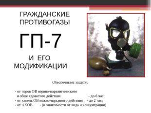 ГРАЖДАНСКИЕ ПРОТИВОГАЗЫ ГП-7 И ЕГО МОДИФИКАЦИИ Обеспечивает защиту: - от паро