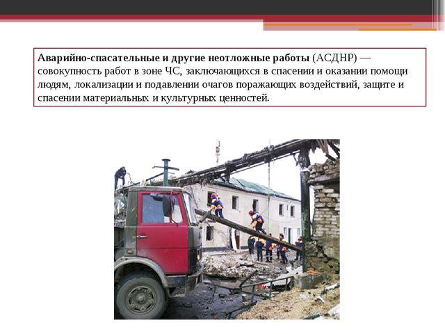 Аварийно-спасательные и другие неотложные работы(АСДНР)— совокупность работ...