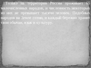 Только на территории России проживает 65 малочисленных народов, и численност