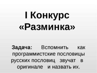 I Конкурс «Разминка» Задача: Вспомнить как программистские пословицы русских