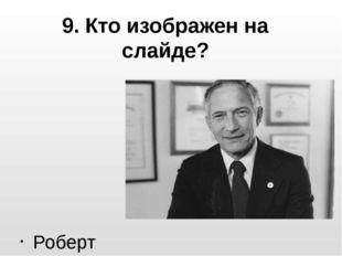 9. Кто изображен на слайде? Роберт Нойс
