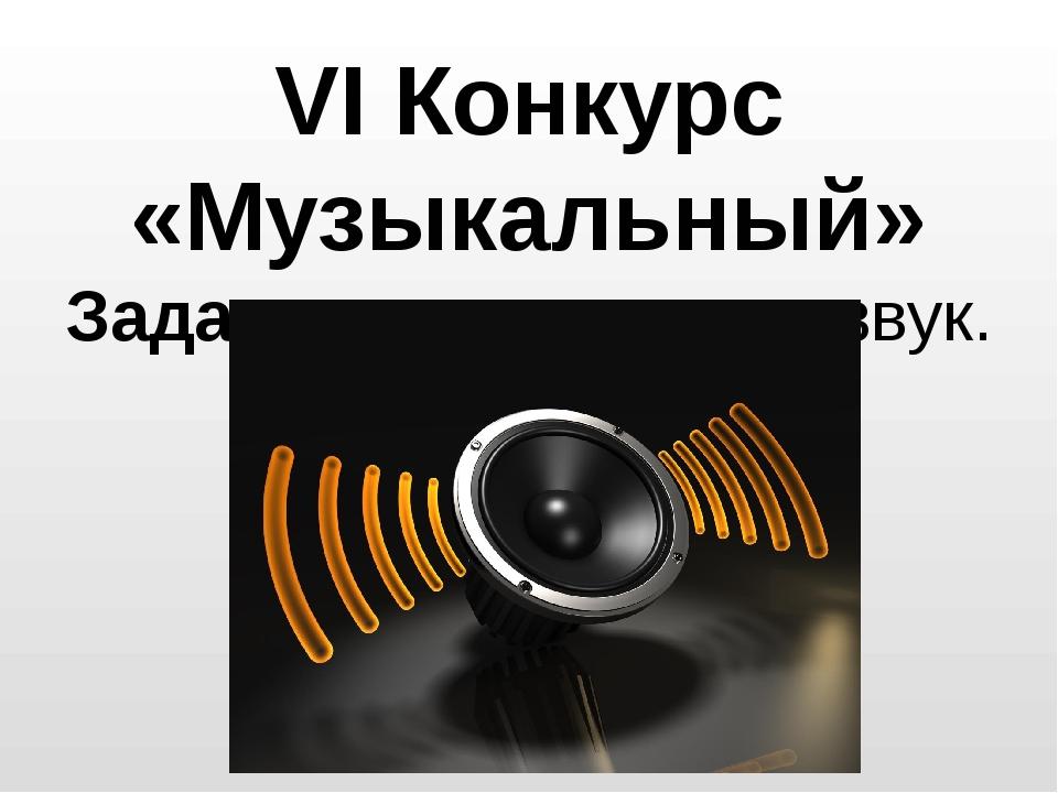 VI Конкурс «Музыкальный» Задача: угадать что за звук.