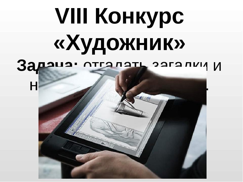 VIII Конкурс «Художник» Задача: отгадать загадки и нарисовать отгаданное.