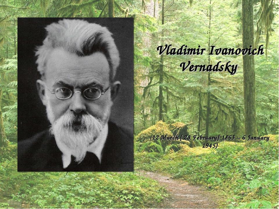 Vladimir Ivanovich Vernadsky (12 March [ 28 February] 1863 – 6 January 1945)