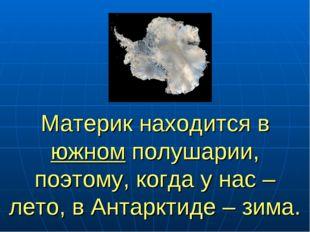 Материк находится в южном полушарии, поэтому, когда у нас – лето, в Антарктид