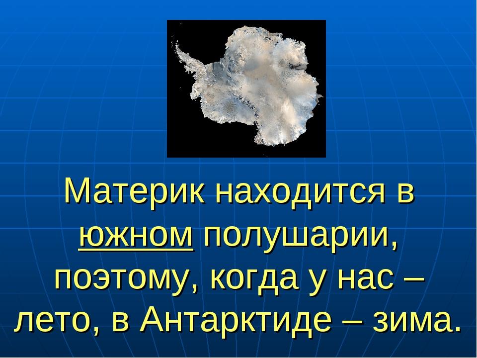 Материк находится в южном полушарии, поэтому, когда у нас – лето, в Антарктид...