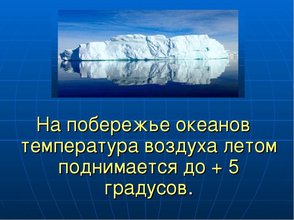 На побережье океанов температура воздуха летом поднимается до + 5 градусов.