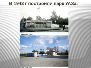 В 1948 г построили парк УАЗа.